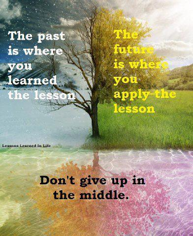 the-past-is-where-you-learned-the-lesson-the-future-is-where-you-apply-the-lesson-dont-give-up-in-the-middle